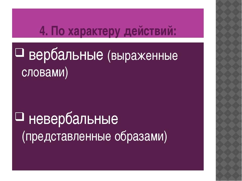 4. По характеру действий: вербальные (выраженные словами) невербальные (предс...