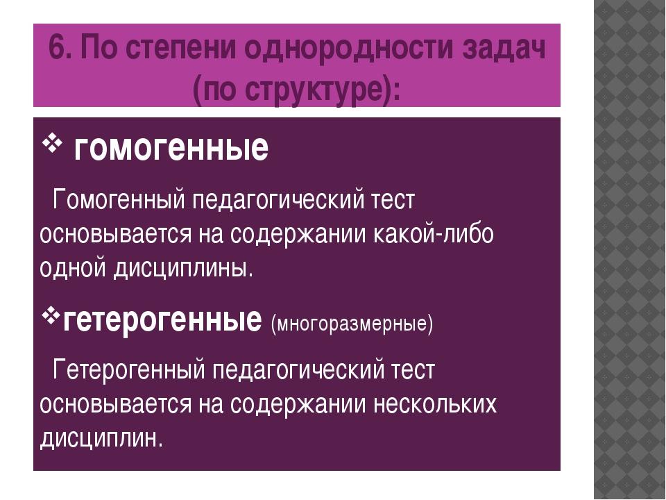 6. По степени однородности задач (по структуре): гомогенные Гомогенный педаго...