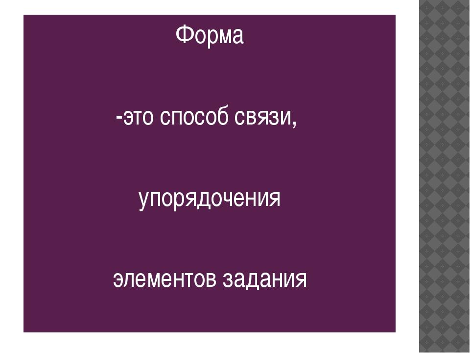 Форма -это способ связи, упорядочения элементов задания