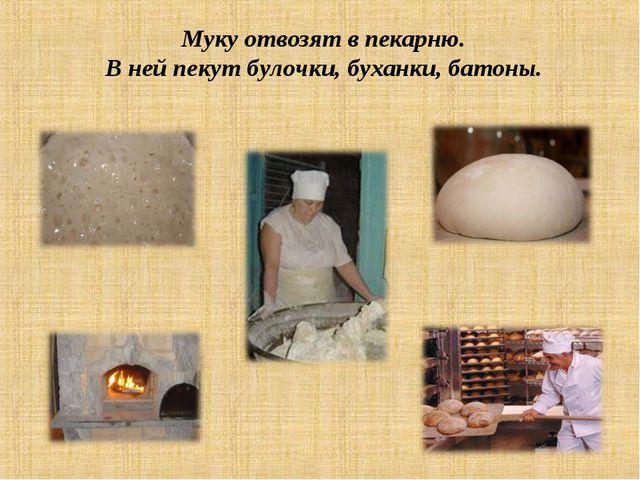 Муку отвозят в пекарню. В ней пекут булочки, буханки, батоны.