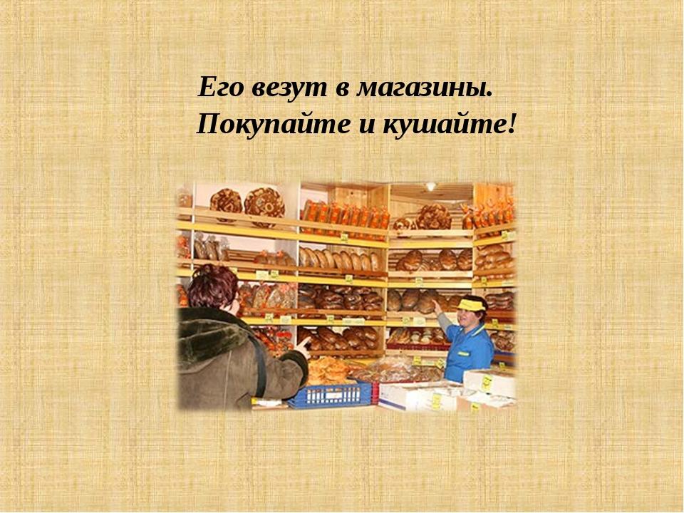 Его везут в магазины. Покупайте и кушайте!