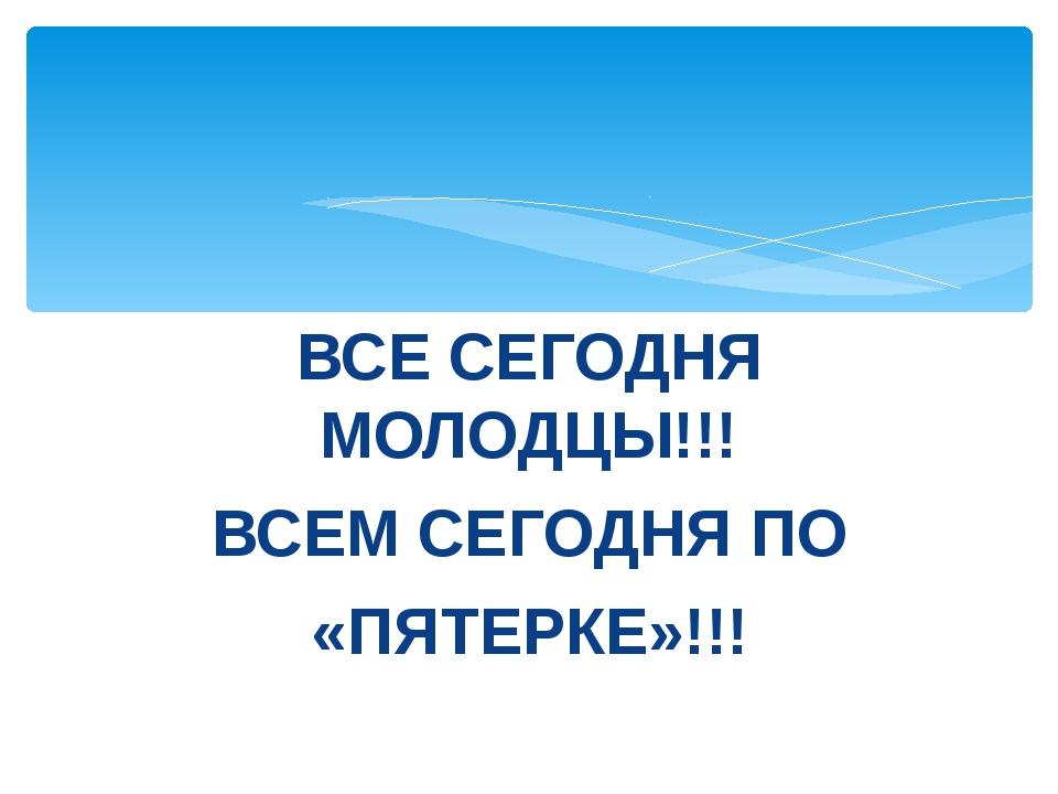 ВСЕ СЕГОДНЯ МОЛОДЦЫ!!! ВСЕМ СЕГОДНЯ ПО «ПЯТЕРКЕ»!!!
