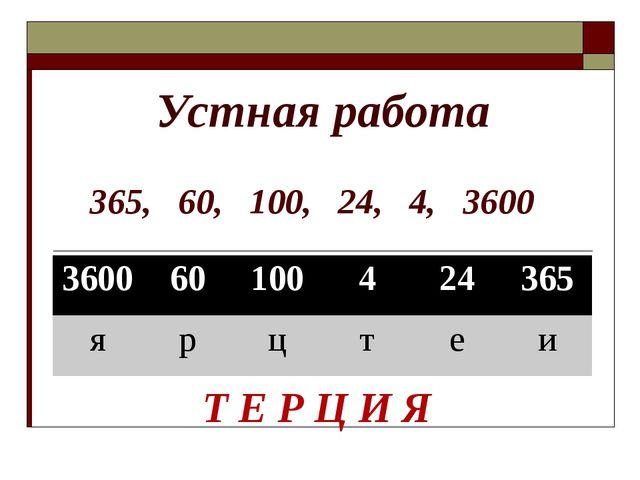 Устная работа 365, 60, 100, 24, 4, 3600 4, 24, 60, 100, 365, 3600 Т Е Р Ц И Я...