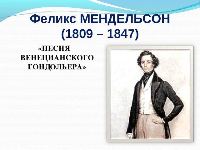 Феликс МЕНДЕЛЬСОН (1809 – 1847) «ПЕСНЯ ВЕНЕЦИАНСКОГО ГОНДОЛЬЕРА»