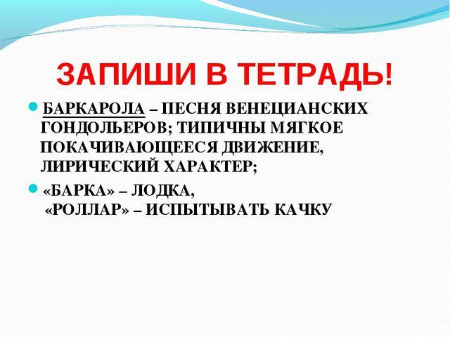 ЗАПИШИ В ТЕТРАДЬ! БАРКАРОЛА – ПЕСНЯ ВЕНЕЦИАНСКИХ ГОНДОЛЬЕРОВ; ТИПИЧНЫ МЯГКОЕ...