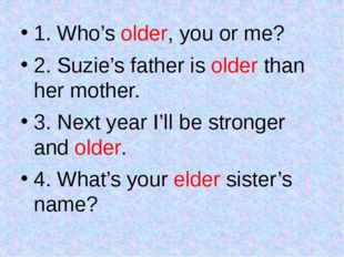 1. Who's older, you or me? 2. Suzie's father is older than her mother. 3. Nex