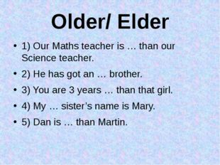 Older/ Elder 1) Our Maths teacher is … than our Science teacher. 2) He has go