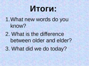 Итоги: What new words do you know? 2. What is the difference between older an