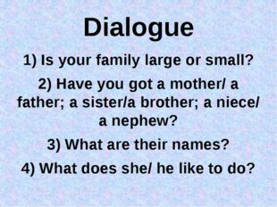 Dialogue 1) Is your family large or small? 2) Have you got a mother/ a father