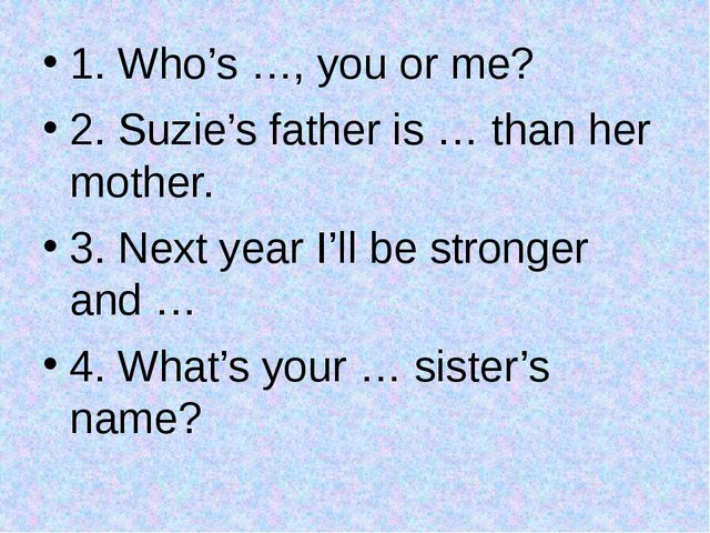 1. Who's …, you or me? 2. Suzie's father is … than her mother. 3. Next year I...