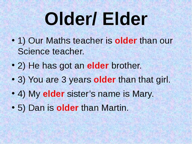 Older/ Elder 1) Our Maths teacher is older than our Science teacher. 2) He ha...