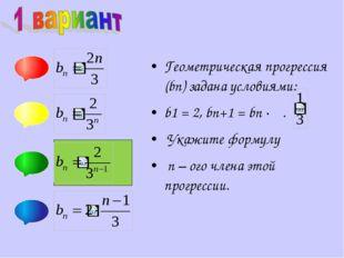 Геометрическая прогрессия (bn) задана условиями: b1 = 2, bn+1 = bn ∙ . Укажи