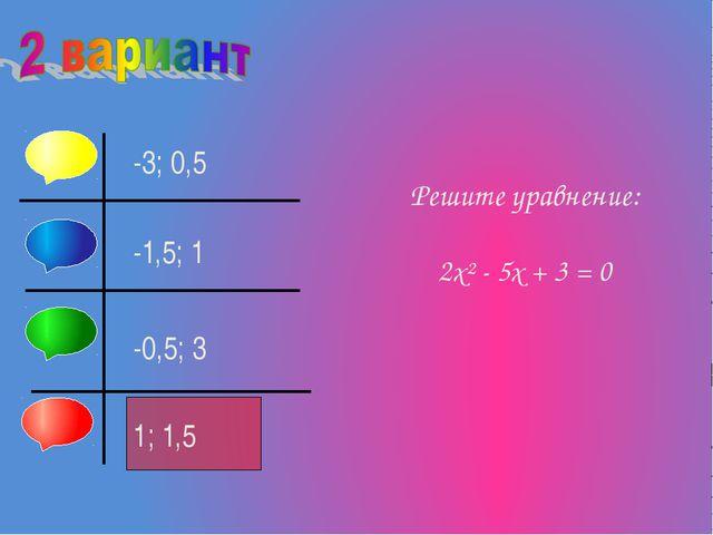 Решите уравнение: 2х² - 5х + 3 = 0 1; 1,5 -0,5; 3 -1,5; 1 -3; 0,5