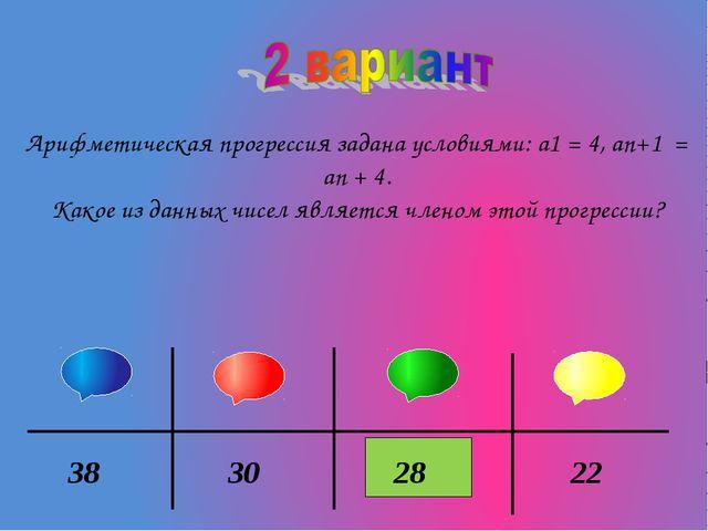 Арифметическая прогрессия задана условиями: а1 = 4, аn+1 = an + 4. Какое из д...