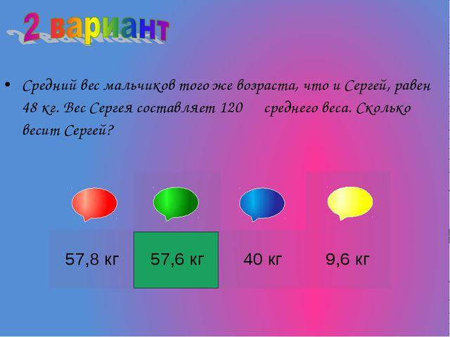 Средний вес мальчиков того же возраста, что и Сергей, равен 48 кг. Вес Серге...