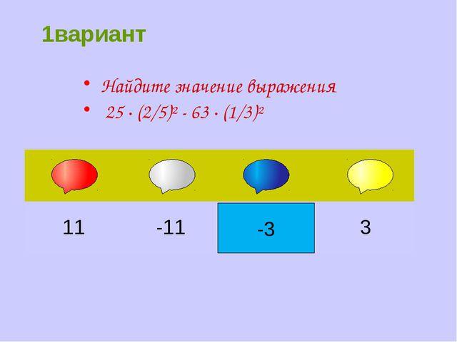 -3 Найдите значение выражения 25 ∙ (2/5)² - 63 ∙ (1/3)² 1вариант 11 -11 3