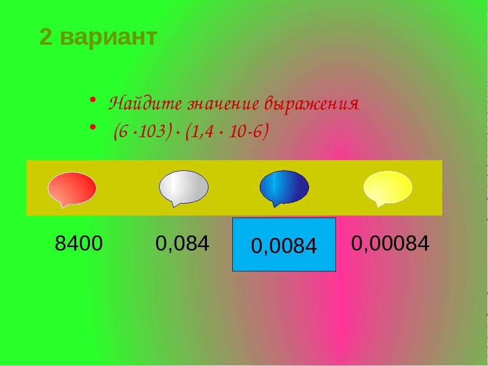 0,0084 Найдите значение выражения (6 ∙103) ∙ (1,4 ∙ 10-6) 2 вариант 8400 0,08...