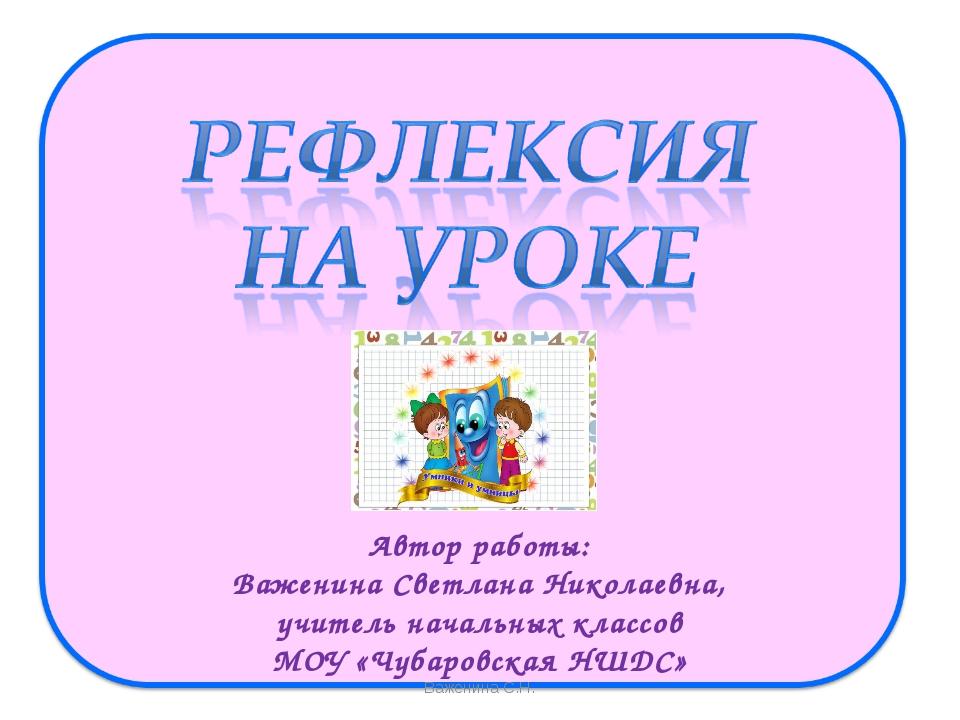 Автор работы: Важенина Светлана Николаевна, учитель начальных классов МОУ «Чу...