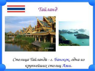 Тайланд Столица Тайланда - г.Бангкок, одна из крупнейших столиц Азии.