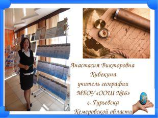 Анастасия Викторовна Кибекина учитель географии МБОУ «ООШ №16» г. Гурьевска К