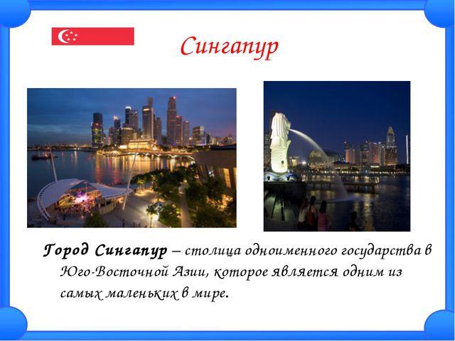 Сингапур Город Сингапур– столица одноименного государства в Юго-Восточной Аз...