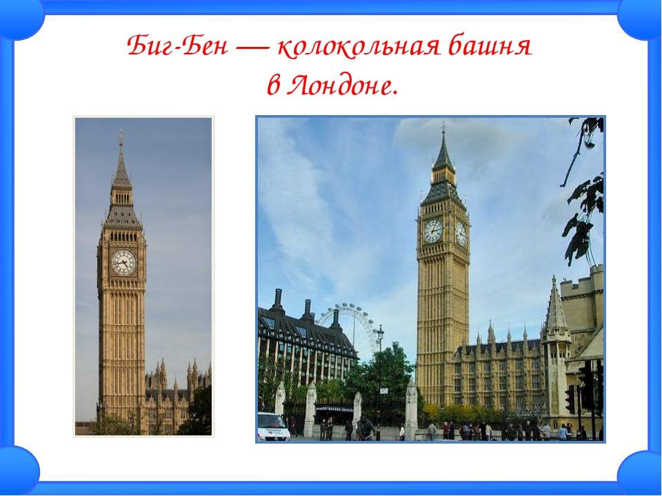 Биг-Бен — колокольная башня в Лондоне.