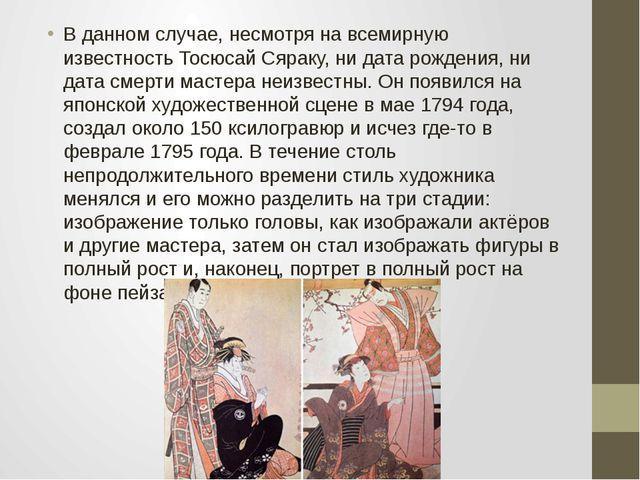 В данном случае, несмотря на всемирную известность Тосюсай Сяраку, ни дата р...