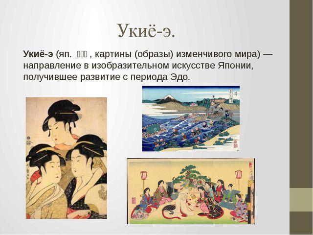 Укиё-э. Укиё-э(яп.浮世絵, картины (образы) изменчивого мира)— направление...