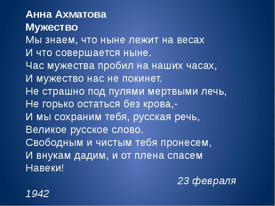 Анна Ахматова Мужество Мы знаем, что ныне лежит на весах И что совершается ны...