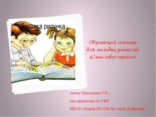 Обучающий семинар для молодых учителей «Смысловое чтение» Автор Чаплыгина Г.В