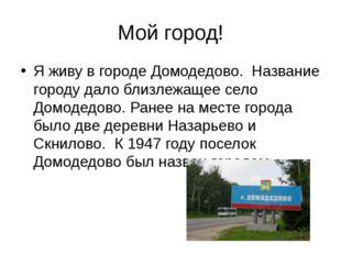 Мой город! Я живу в городе Домодедово. Название городу дало близлежащее село
