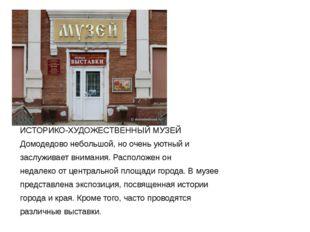 ИСТОРИКО-ХУДОЖЕСТВЕННЫЙ МУЗЕЙ Домодедово небольшой, но очень уютный и заслужи
