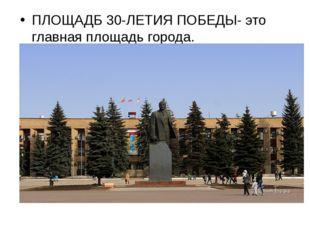 ПЛОЩАДБ 30-ЛЕТИЯ ПОБЕДЫ- это главная площадь города.