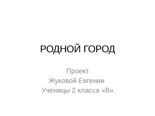 РОДНОЙ ГОРОД Проект Жуковой Евгении Ученицы 2 класса «В»