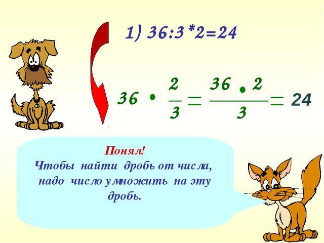 1) 36:3*2=24 Понял! Чтобы найти дробь от числа, надо число умножить на эту др...