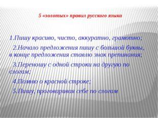5 «золотых» правил русского языка 1.Пишу красиво, чисто, аккуратно, грамотно;