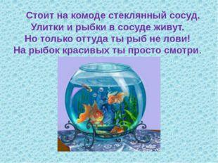 Стоит на комоде стеклянный сосуд. Улитки и рыбки в сосуде живут. Но только о