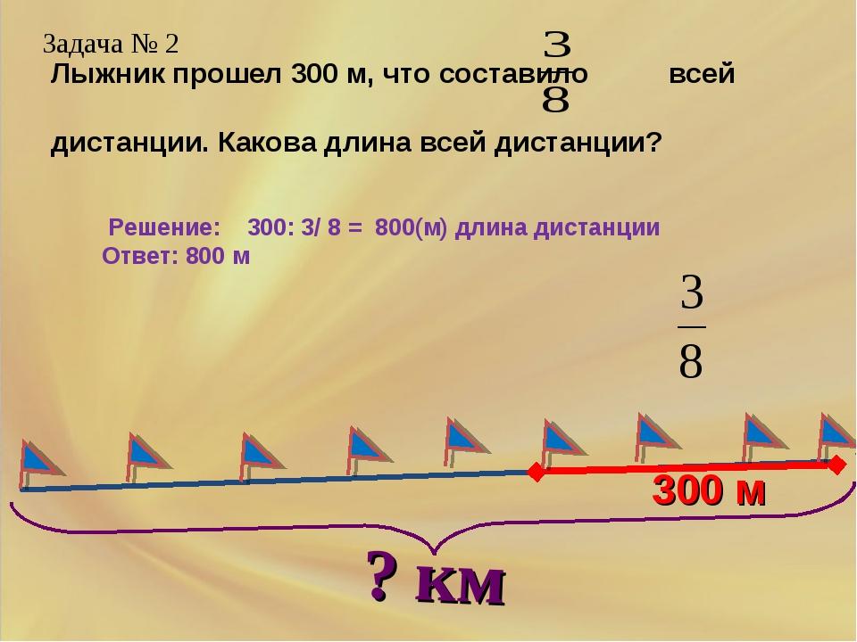 300 м Задача № 2 Решение: 300: 3/ 8 = 800(м) длина дистанции Ответ: 800 м