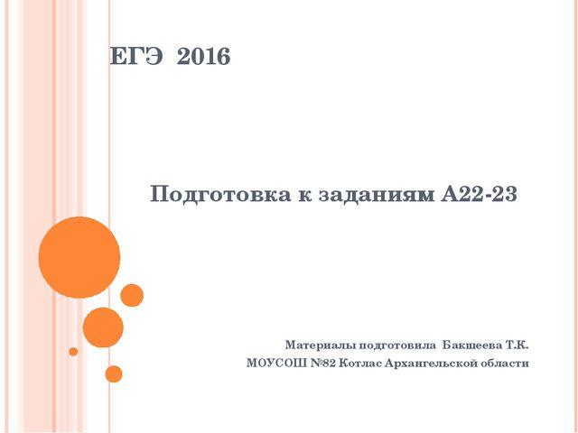 ЕГЭ 2016 Подготовка к заданиям А22-23 Материалы подготовила Бакшеева Т.К. МОУ...