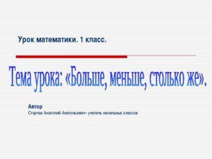 Урок математики. 1 класс. Автор Сторчак Анатолий Анатольевич– учитель начальн