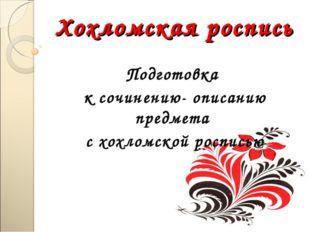 Хохломская роспись Подготовка к сочинению- описанию предмета с хохломской рос
