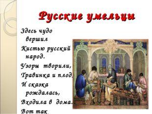 Русские умельцы Здесь чудо вершил Кистью русский народ. Узоры творили, Травин