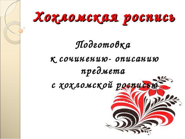 Хохломская роспись Подготовка к сочинению- описанию предмета с хохломской рос...