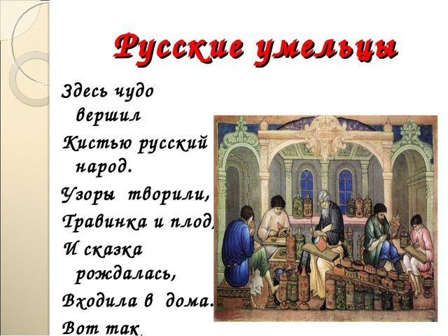 Русские умельцы Здесь чудо вершил Кистью русский народ. Узоры творили, Травин...