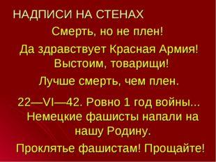 НАДПИСИ НА СТЕНАХ Смерть, но не плен! Да здравствует Красная Армия! Выстоим,