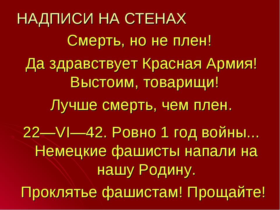 НАДПИСИ НА СТЕНАХ Смерть, но не плен! Да здравствует Красная Армия! Выстоим,...