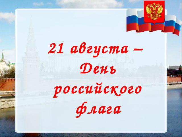 21 августа – День российского флага