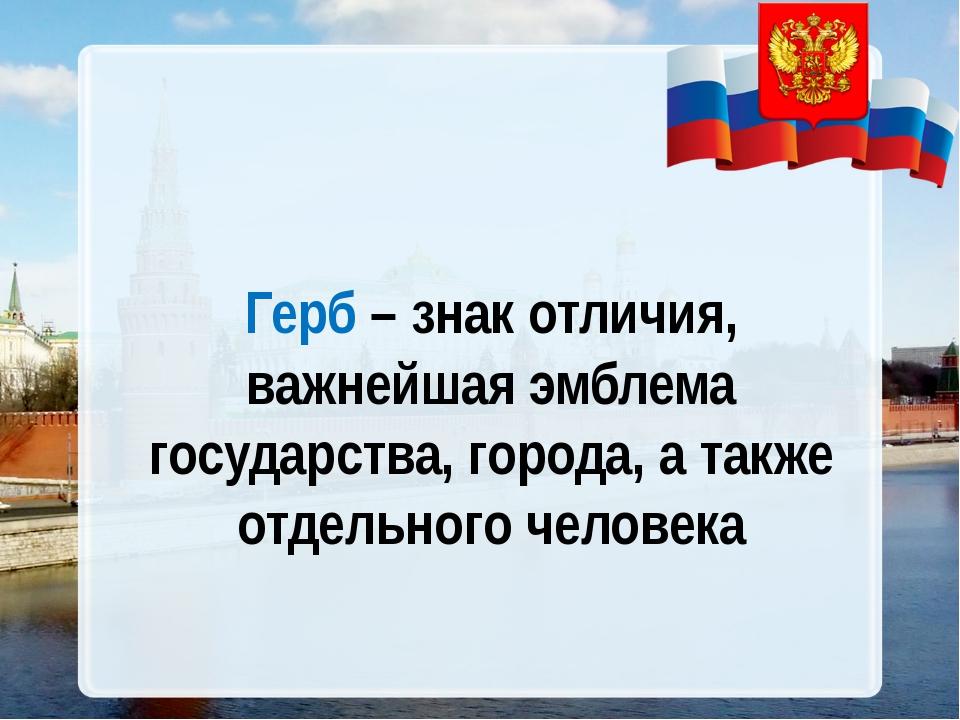 Герб – знак отличия, важнейшая эмблема государства, города, а также отдельно...