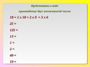 Представить в виде произведения двух множителей числа: 18 = 1 х 18 = 2 х 9 =