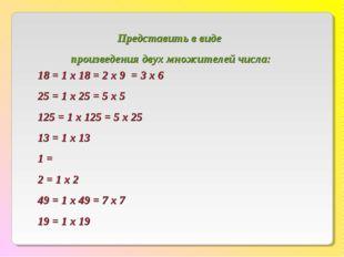 18 = 1 х 18 = 2 х 9 = 3 х 6 25 = 1 х 25 = 5 х 5 125 = 1 х 125 = 5 х 25 13 = 1
